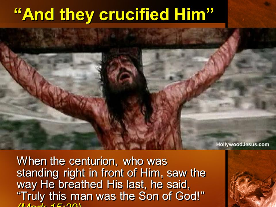 """And they crucified Him"" When the centurion, who was standing right in front of Him, saw the way He breathed His last, he said, ""Truly this man was th"