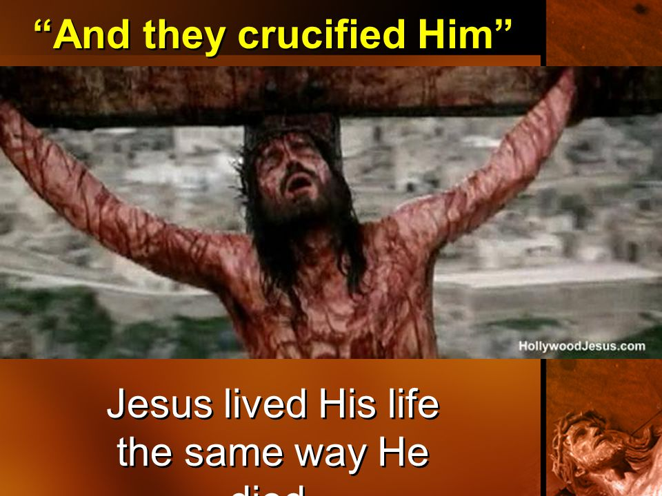 """And they crucified Him"" Jesus lived His life the same way He died."