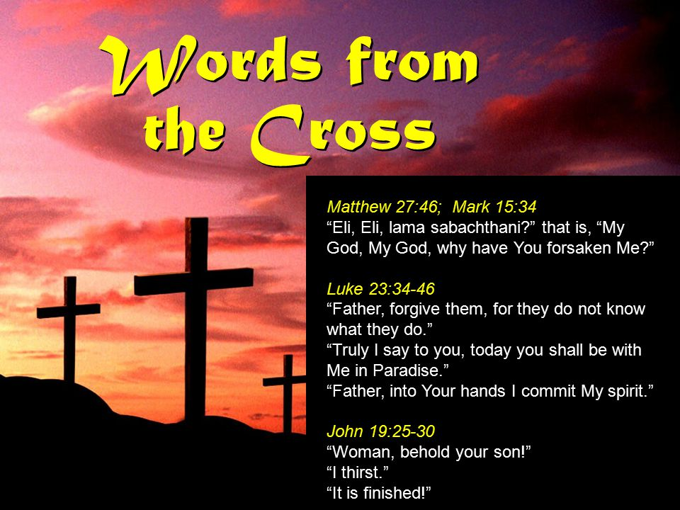 "Words from the Cross Matthew 27:46; Mark 15:34 ""Eli, Eli, lama sabachthani?"" that is, ""My God, My God, why have You forsaken Me?"" Luke 23:34-46 ""Fathe"