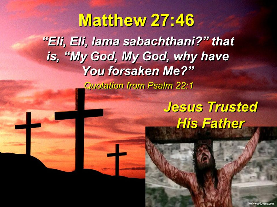 "Matthew 27:46 ""Eli, Eli, lama sabachthani?"" that is, ""My God, My God, why have You forsaken Me?"" Jesus Trusted His Father Quotation from Psalm 22:1"