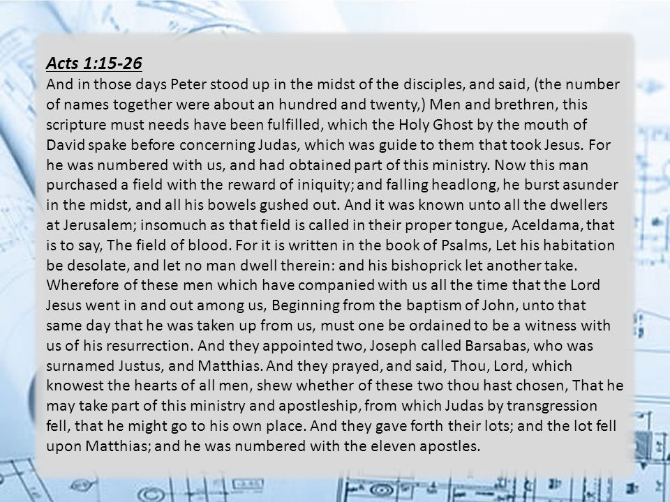 Acts 1:15-26 And in those days Peter stood up in the midst of the disciples, and said, (the number of names together were about an hundred and twenty,