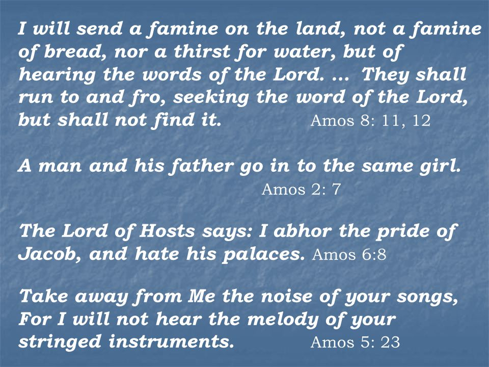 I will send a famine on the land, not a famine of bread, nor a thirst for water, but of hearing the words of the Lord.