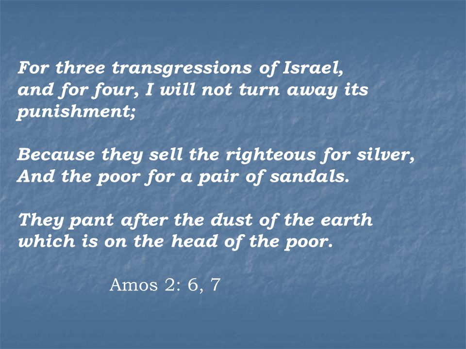 For three transgressions of Israel, and for four, I will not turn away its punishment; Because they sell the righteous for silver, And the poor for a pair of sandals.