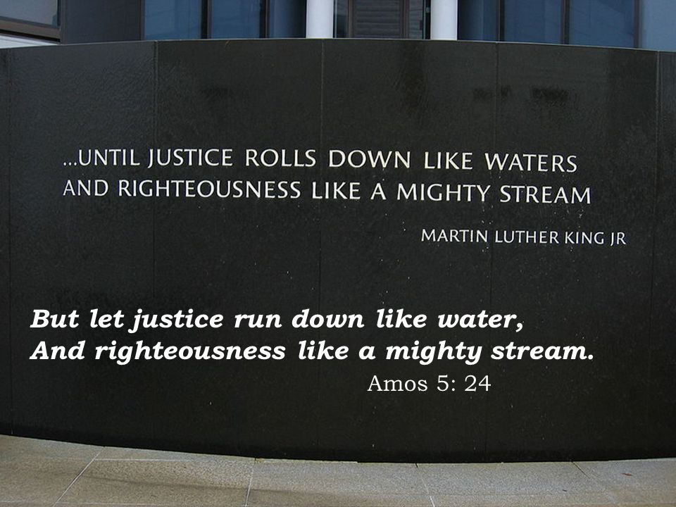 But let justice run down like water, And righteousness like a mighty stream. Amos 5: 24