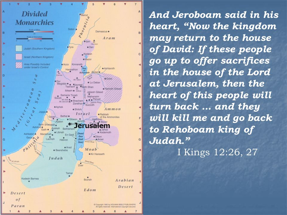 * Jerusalem And Jeroboam said in his heart, Now the kingdom may return to the house of David: If these people go up to offer sacrifices in the house of the Lord at Jerusalem, then the heart of this people will turn back … and they will kill me and go back to Rehoboam king of Judah. I Kings 12:26, 27