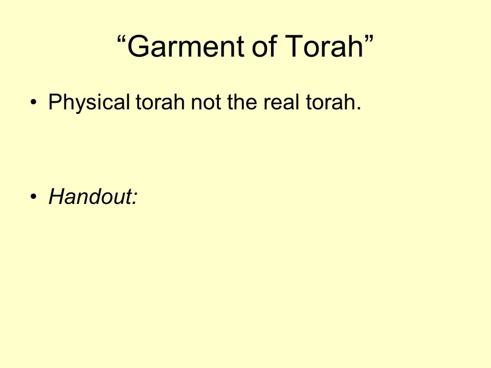 Garment of Torah Physical torah not the real torah. Handout: