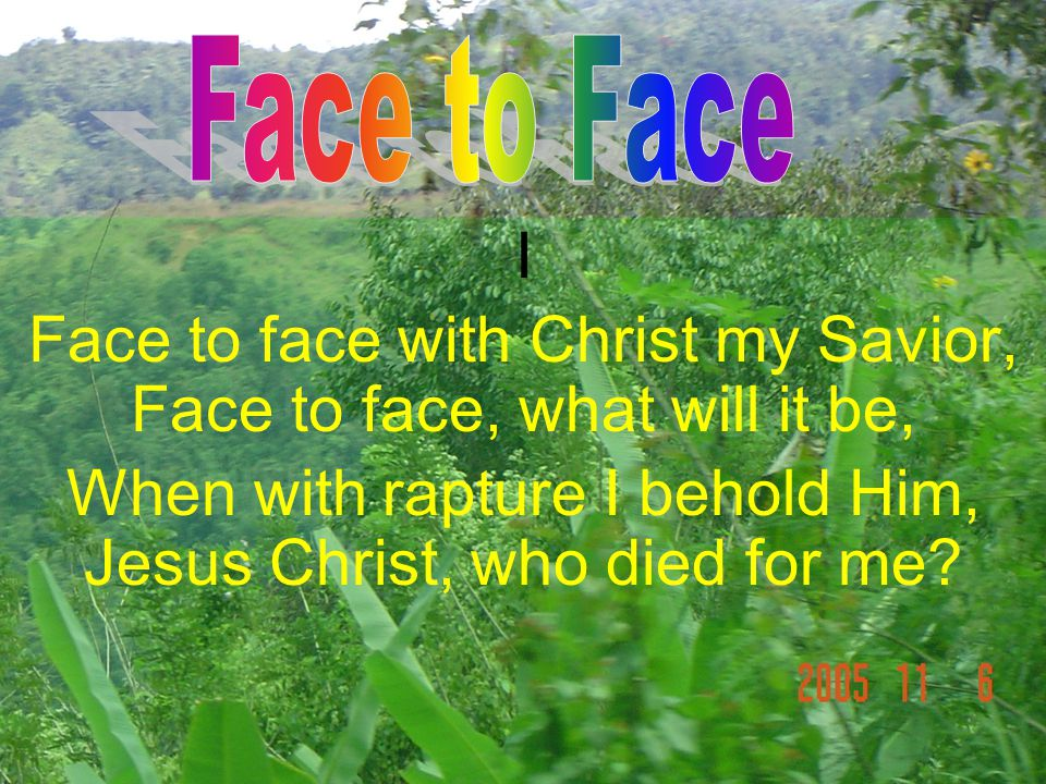 I Face to face with Christ my Savior, Face to face, what will it be, When with rapture I behold Him, Jesus Christ, who died for me