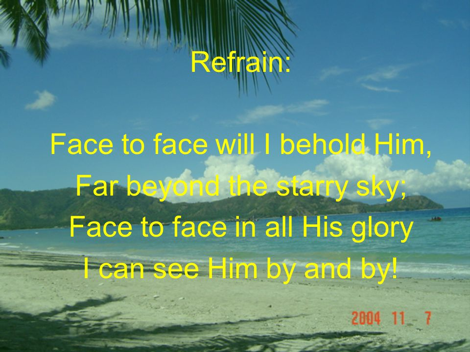 Refrain: Face to face will I behold Him, Far beyond the starry sky; Face to face in all His glory I can see Him by and by!