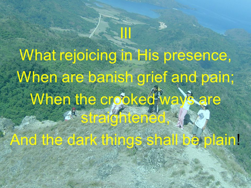 III What rejoicing in His presence, When are banish grief and pain; When the crooked ways are straightened, And the dark things shall be plain!