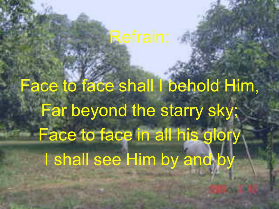 Refrain: Face to face shall I behold Him, Far beyond the starry sky; Face to face in all his glory I shall see Him by and by