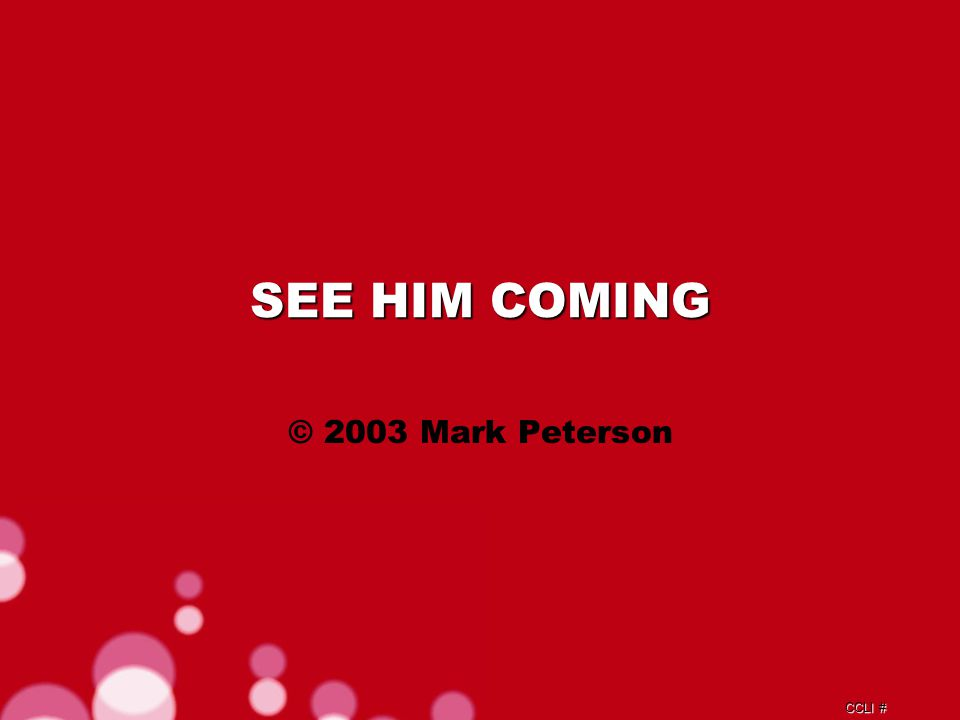 CCLI # SEE HIM COMING © 2003 Mark Peterson