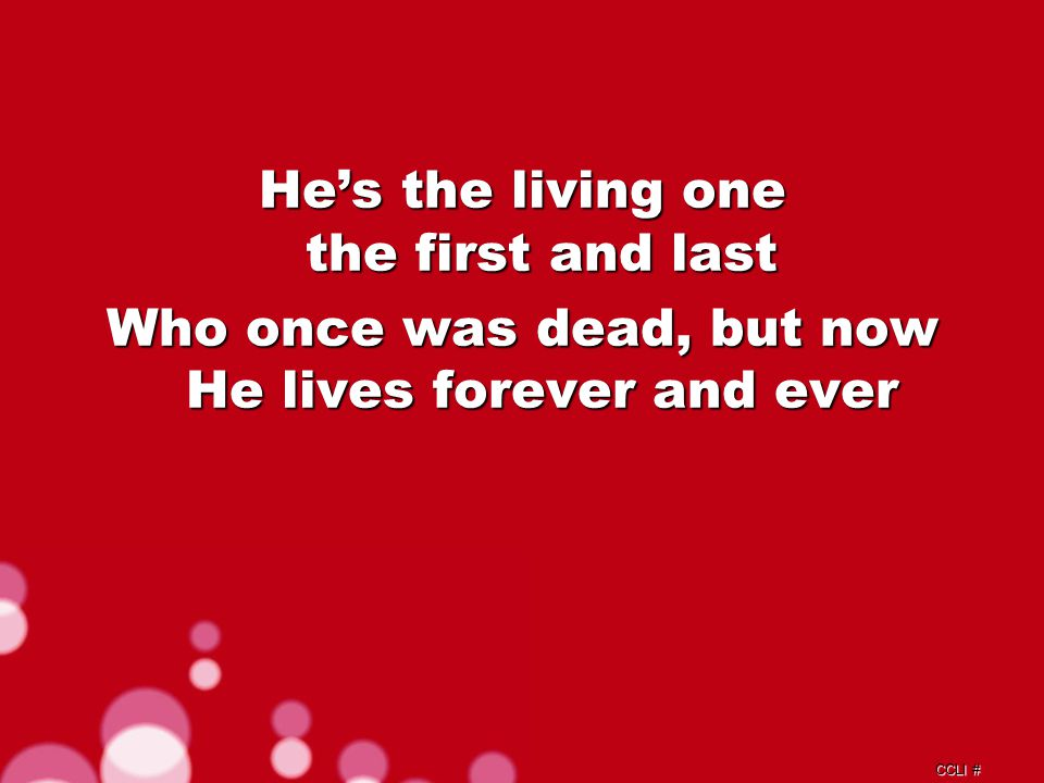 CCLI # He's the living one the first and last Who once was dead, but now He lives forever and ever