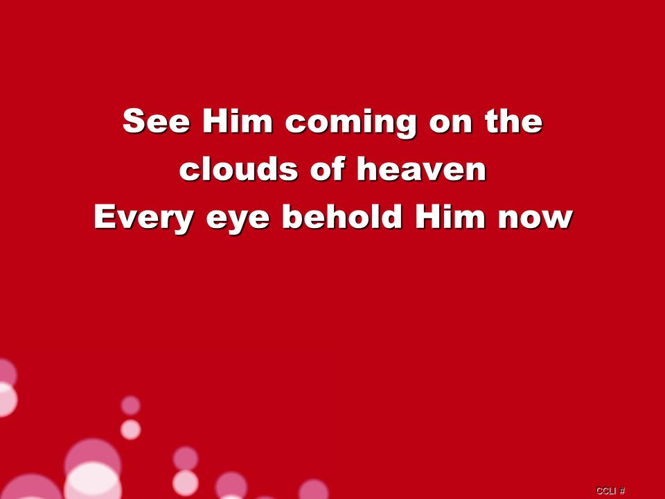 CCLI # See Him coming on the clouds of heaven Every eye behold Him now