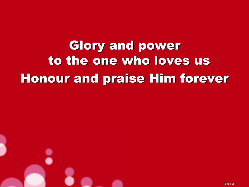 CCLI # Glory and power to the one who loves us Honour and praise Him forever