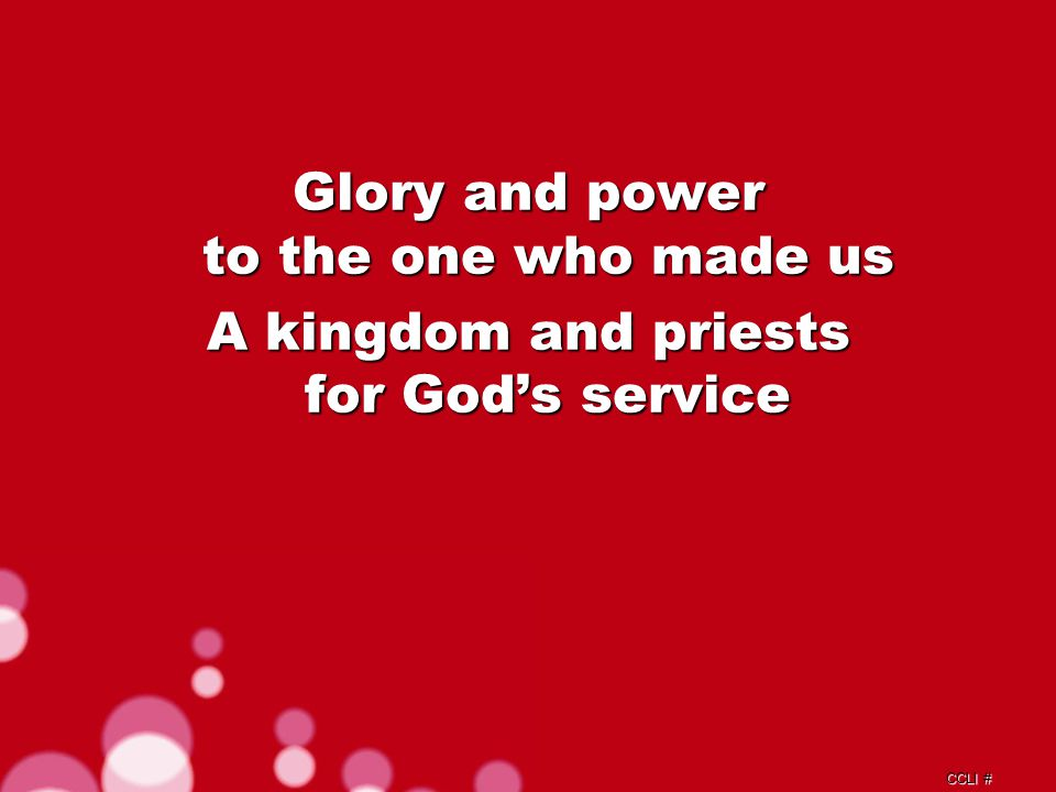 CCLI # Glory and power to the one who made us A kingdom and priests for God's service