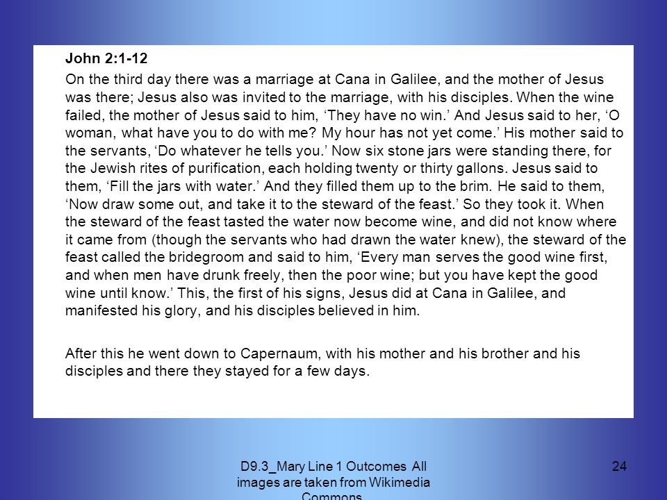 D9.3_Mary Line 1 Outcomes All images are taken from Wikimedia Commons. 24 John 2:1-12 On the third day there was a marriage at Cana in Galilee, and th
