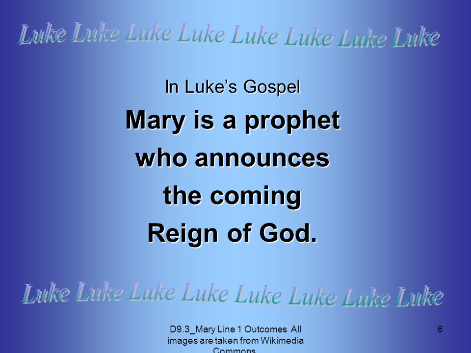 D9.3_Mary Line 1 Outcomes All images are taken from Wikimedia Commons. 6 In Luke's Gospel Mary is a prophet who announces the coming Reign of God.