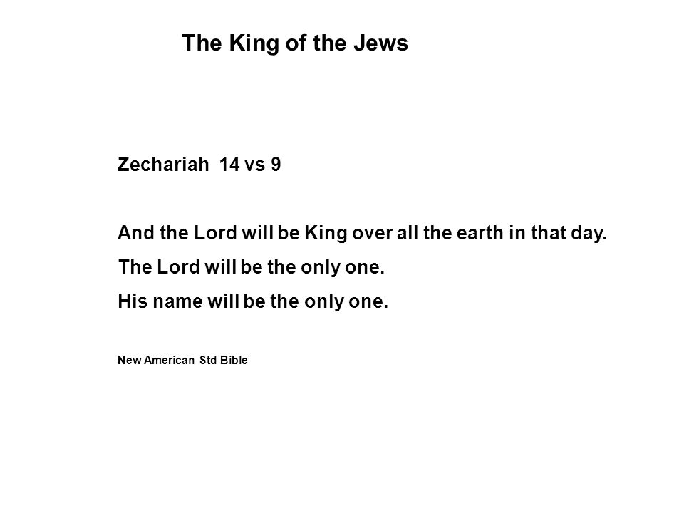 Zechariah 14 vs 9 And the Lord will be King over all the earth in that day.