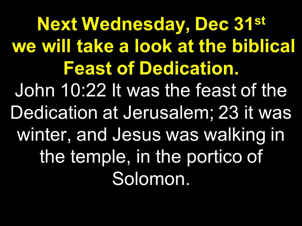 Next Wednesday, Dec 31 st we will take a look at the biblical Feast of Dedication.