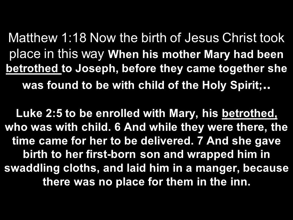 Matthew 1:18 Now the birth of Jesus Christ took place in this way When his mother Mary had been betrothed to Joseph, before they came together she was found to be with child of the Holy Spirit;..