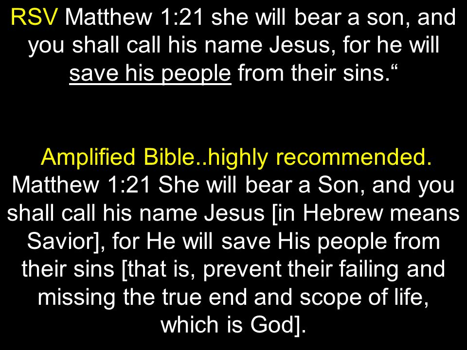 RSV Matthew 1:21 she will bear a son, and you shall call his name Jesus, for he will save his people from their sins. Amplified Bible..highly recommended.