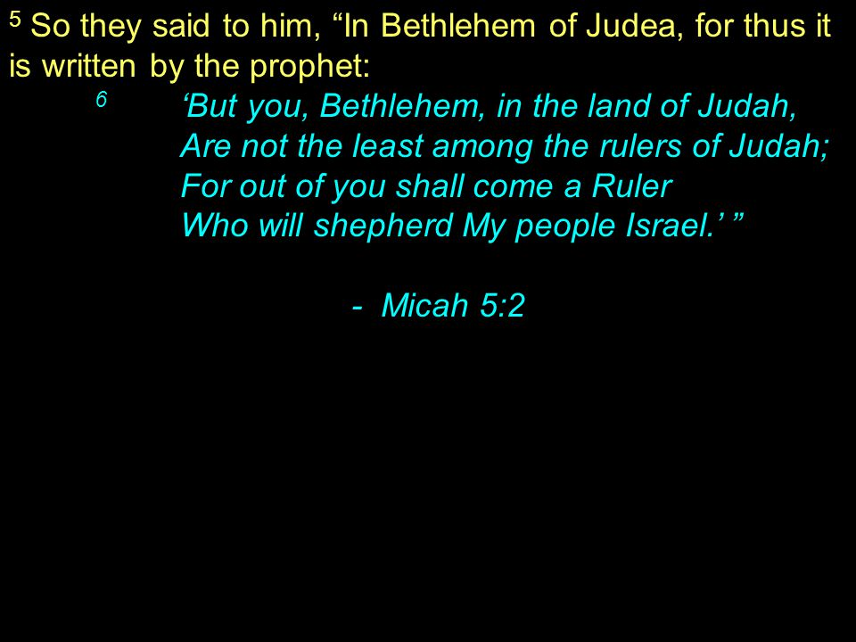 5 So they said to him, In Bethlehem of Judea, for thus it is written by the prophet: 6 'But you, Bethlehem, in the land of Judah, Are not the least among the rulers of Judah; For out of you shall come a Ruler Who will shepherd My people Israel.' - Micah 5:2
