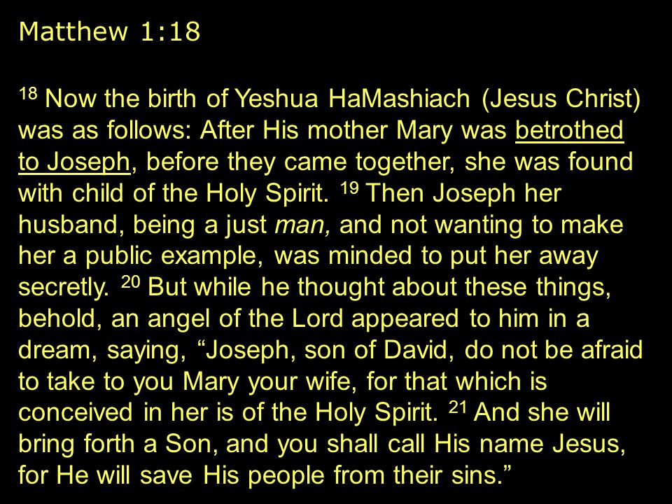 18 Now the birth of Yeshua HaMashiach (Jesus Christ) was as follows: After His mother Mary was betrothed to Joseph, before they came together, she was found with child of the Holy Spirit.