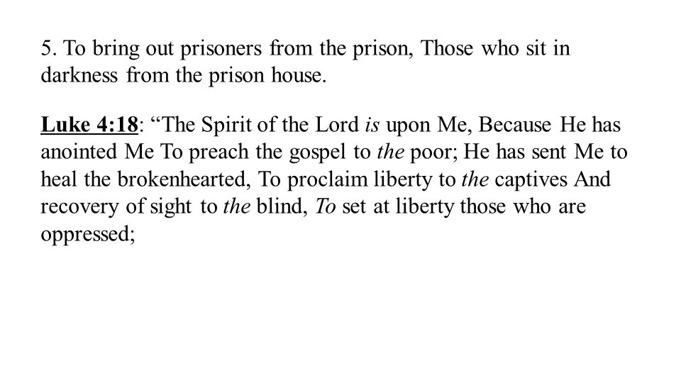 """5. To bring out prisoners from the prison, Those who sit in darkness from the prison house. Luke 4:18: """"The Spirit of the Lord is upon Me, Because He"""