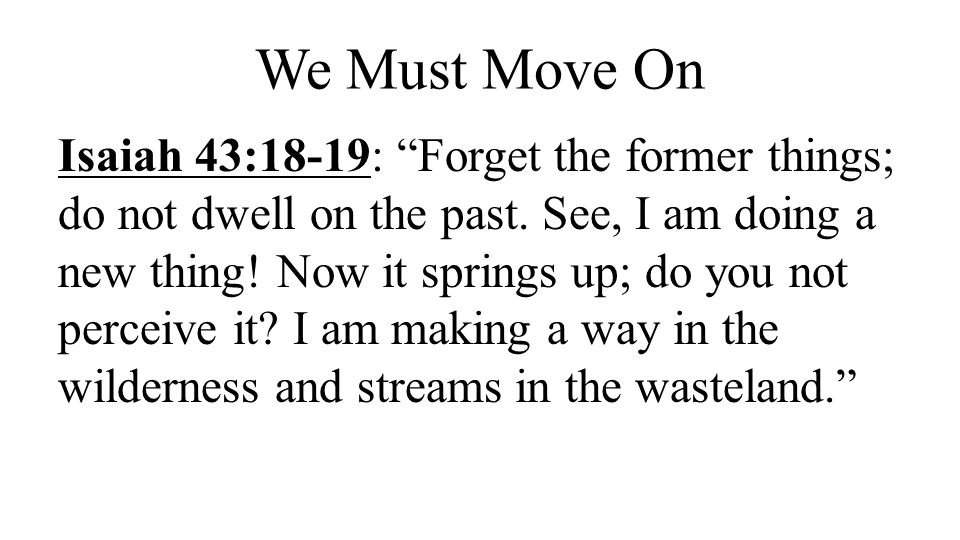 """We Must Move On Isaiah 43:18-19: """"Forget the former things; do not dwell on the past. See, I am doing a new thing! Now it springs up; do you not perce"""
