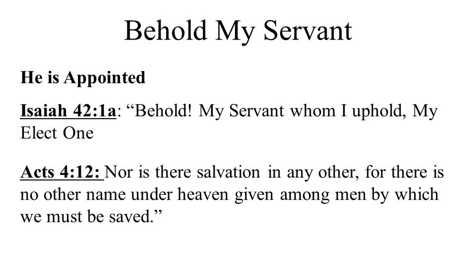 """Behold My Servant He is Appointed Isaiah 42:1a: """"Behold! My Servant whom I uphold, My Elect One Acts 4:12: Nor is there salvation in any other, for th"""