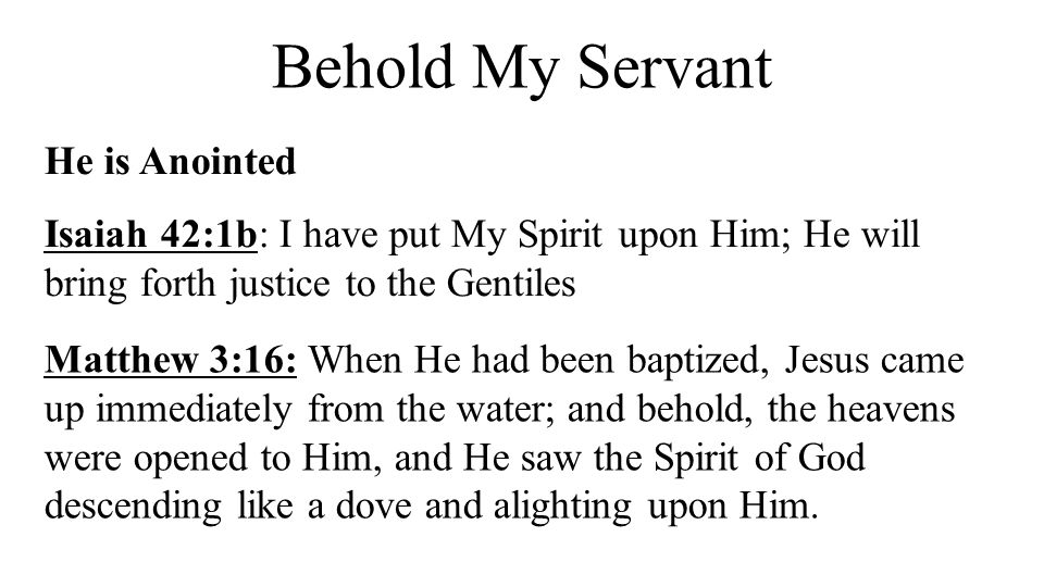 Behold My Servant He is Anointed Isaiah 42:1b: I have put My Spirit upon Him; He will bring forth justice to the Gentiles Matthew 3:16: When He had be