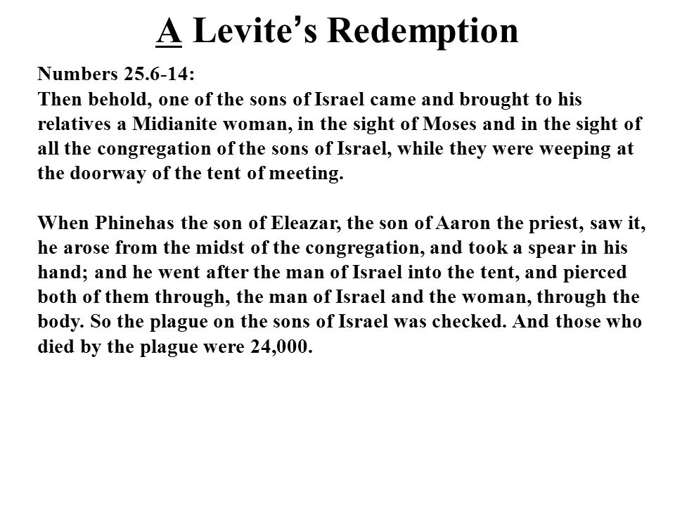 A Levite ' s Redemption Numbers 25.6-14: Then behold, one of the sons of Israel came and brought to his relatives a Midianite woman, in the sight of Moses and in the sight of all the congregation of the sons of Israel, while they were weeping at the doorway of the tent of meeting.