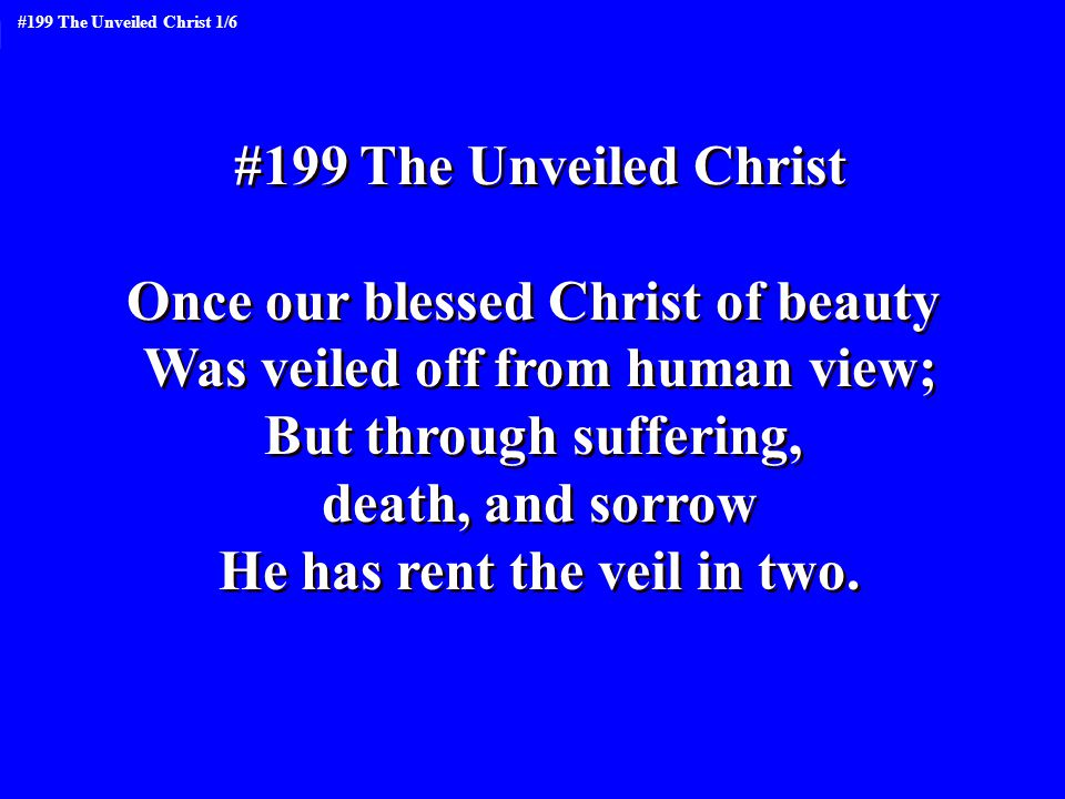 #199 The Unveiled Christ Once our blessed Christ of beauty Was veiled off from human view; But through suffering, death, and sorrow He has rent the veil in two.