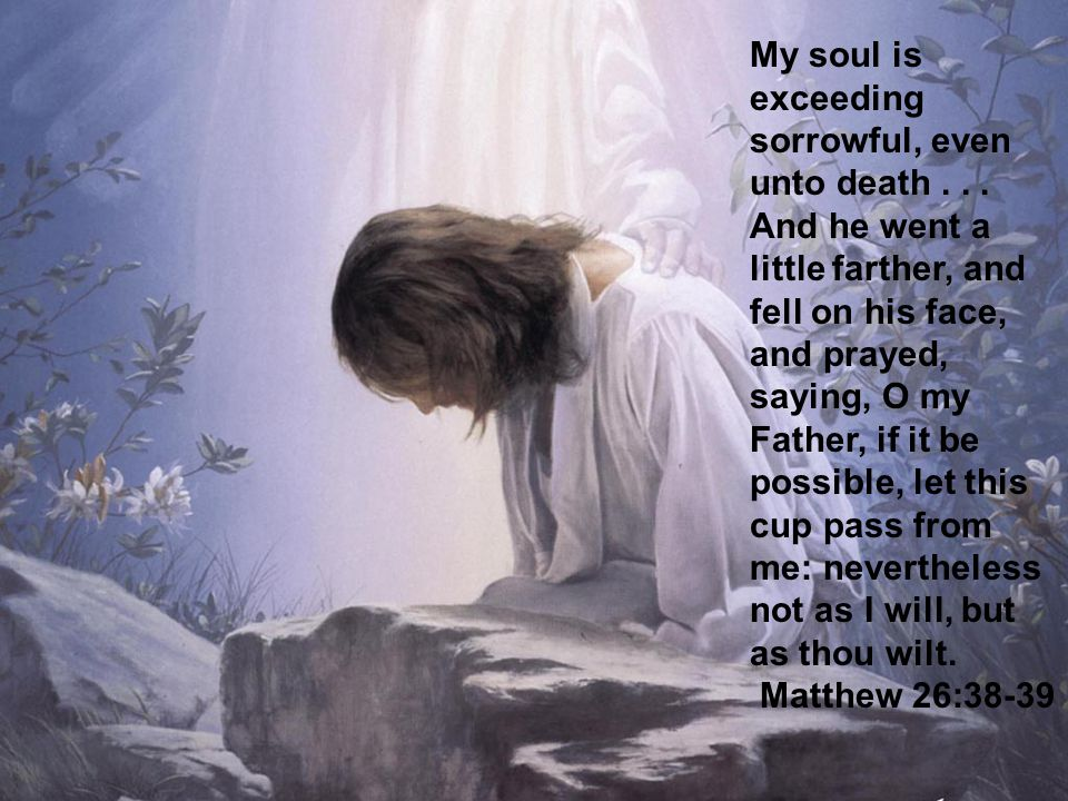 10 My soul is exceeding sorrowful, even unto death...