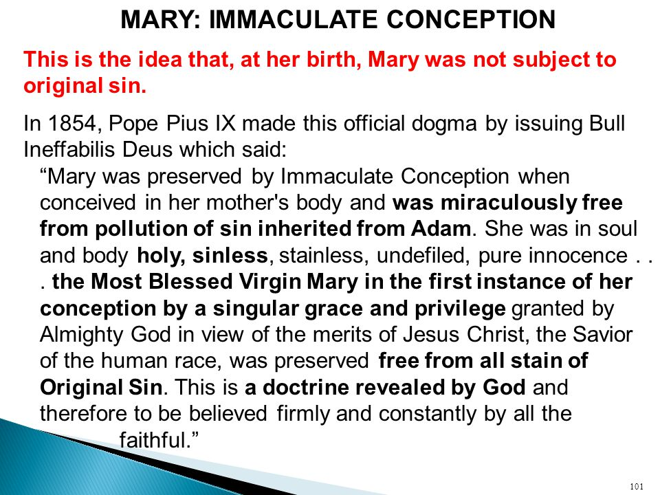 MARY: IMMACULATE CONCEPTION This is the idea that, at her birth, Mary was not subject to original sin.