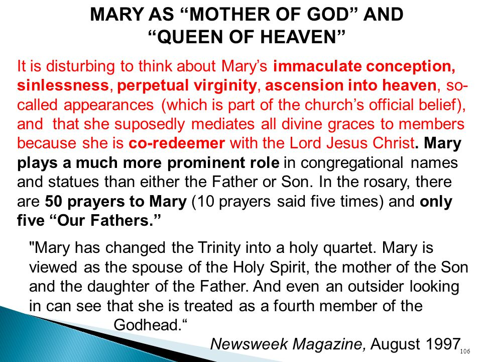 MARY AS MOTHER OF GOD AND QUEEN OF HEAVEN It is disturbing to think about Mary's immaculate conception, sinlessness, perpetual virginity, ascension into heaven, so- called appearances (which is part of the church's official belief), and that she suposedly mediates all divine graces to members because she is co-redeemer with the Lord Jesus Christ.
