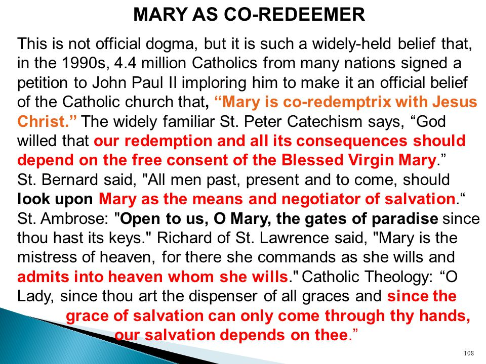 MARY AS CO-REDEEMER This is not official dogma, but it is such a widely-held belief that, in the 1990s, 4.4 million Catholics from many nations signed a petition to John Paul II imploring him to make it an official belief of the Catholic church that, Mary is co-redemptrix with Jesus Christ. The widely familiar St.