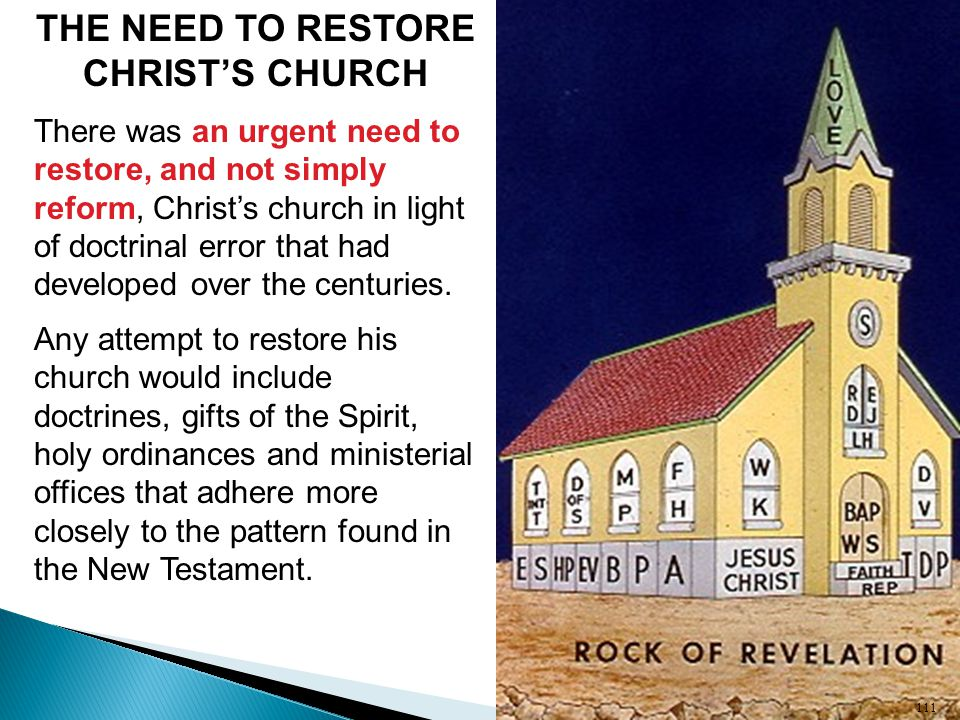 THE NEED TO RESTORE CHRIST'S CHURCH There was an urgent need to restore, and not simply reform, Christ's church in light of doctrinal error that had developed over the centuries.
