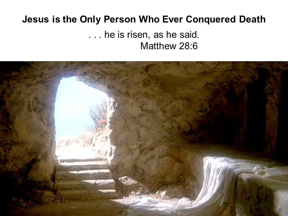 20 Jesus is the Only Person Who Ever Conquered Death... he is risen, as he said. Matthew 28:6