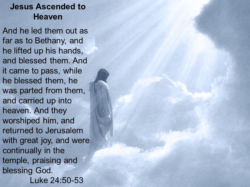 23 Jesus Ascended to Heaven And he led them out as far as to Bethany, and he lifted up his hands, and blessed them.