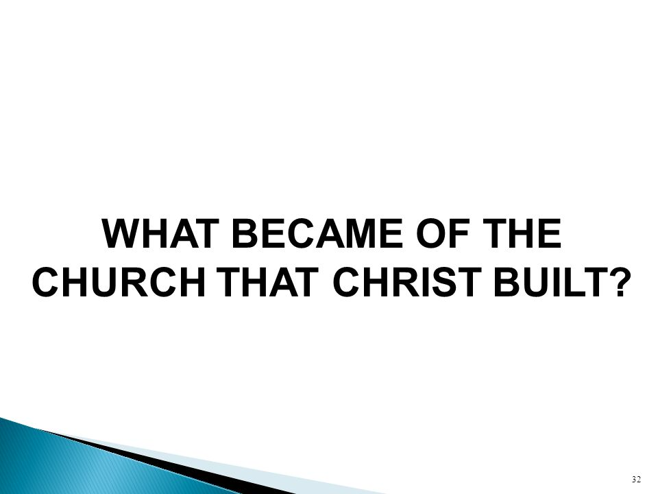 WHAT BECAME OF THE CHURCH THAT CHRIST BUILT 32