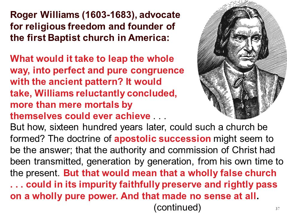 Roger Williams (1603-1683), advocate for religious freedom and founder of the first Baptist church in America: What would it take to leap the whole way, into perfect and pure congruence with the ancient pattern.