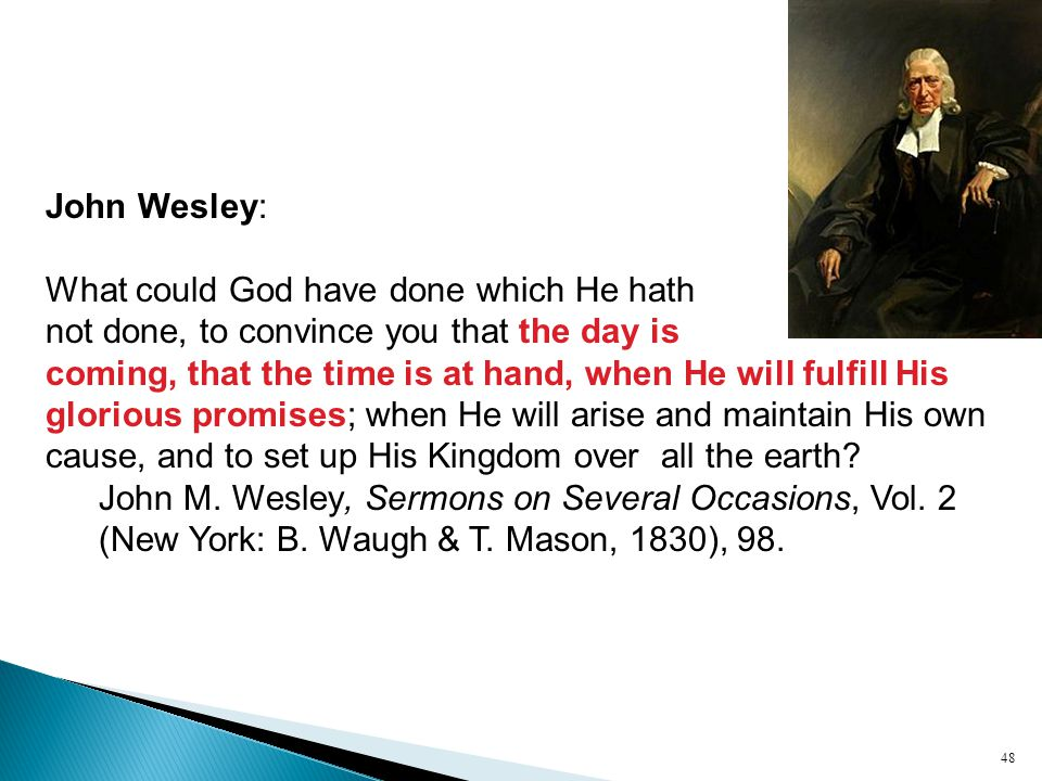 John Wesley: What could God have done which He hath not done, to convince you that the day is coming, that the time is at hand, when He will fulfill His glorious promises; when He will arise and maintain His own cause, and to set up His Kingdom over all the earth.
