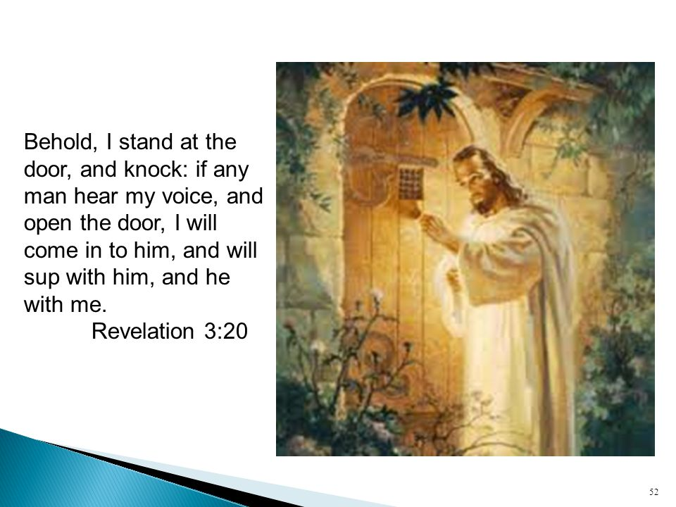 52 Behold, I stand at the door, and knock: if any man hear my voice, and open the door, I will come in to him, and will sup with him, and he with me.