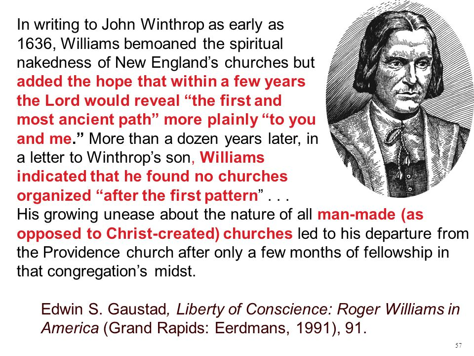 In writing to John Winthrop as early as 1636, Williams bemoaned the spiritual nakedness of New England's churches but added the hope that within a few years the Lord would reveal the first and most ancient path more plainly to you and me. More than a dozen years later, in a letter to Winthrop's son, Williams indicated that he found no churches organized after the first pattern ...