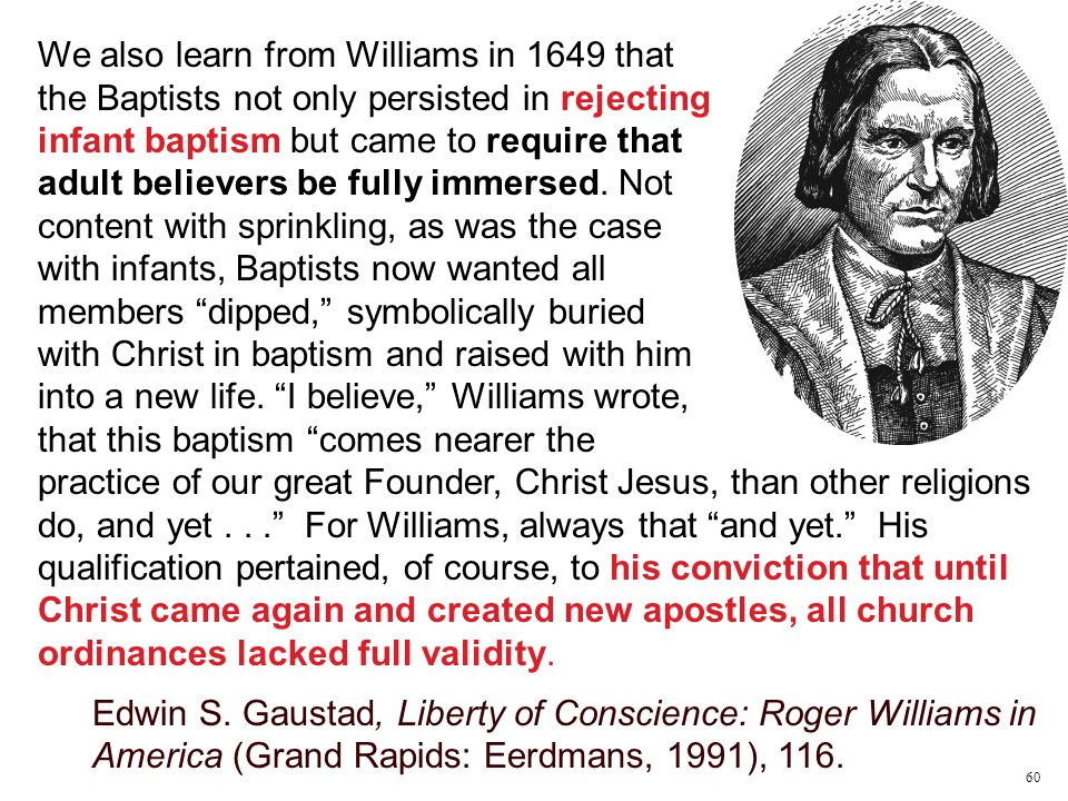 We also learn from Williams in 1649 that the Baptists not only persisted in rejecting infant baptism but came to require that adult believers be fully immersed.