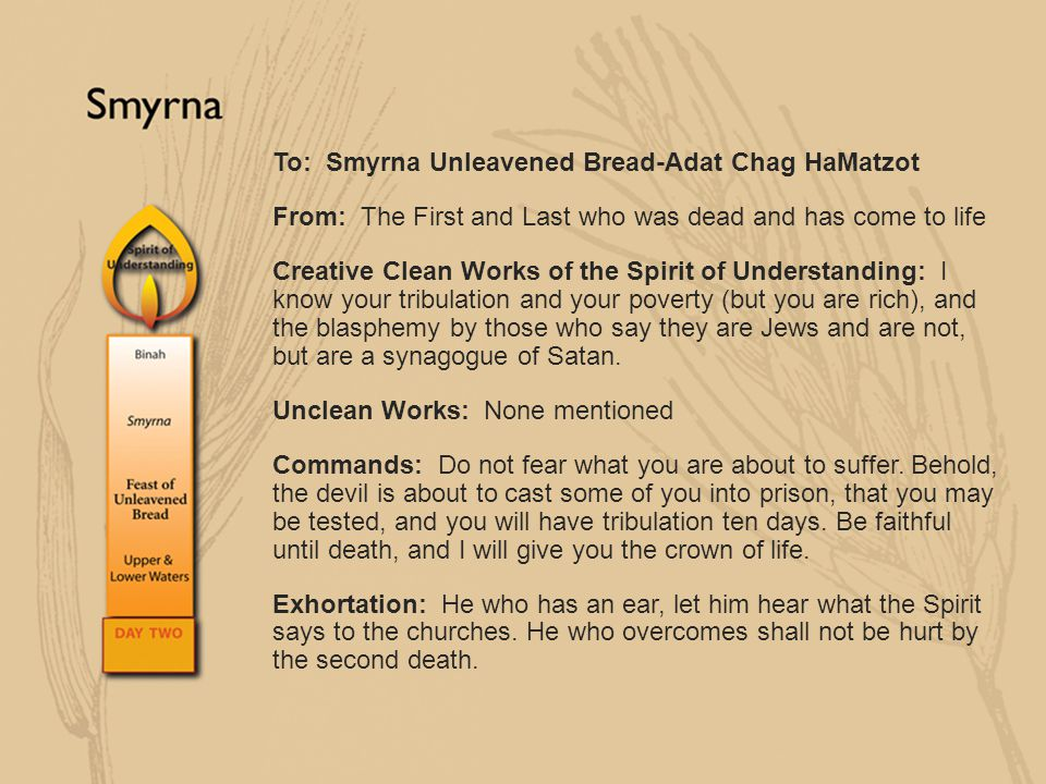 To: Smyrna Unleavened Bread-Adat Chag HaMatzot From: The First and Last who was dead and has come to life Creative Clean Works of the Spirit of Unders