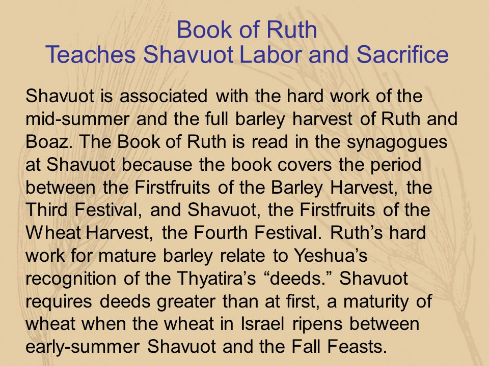 Book of Ruth Teaches Shavuot Labor and Sacrifice Shavuot is associated with the hard work of the mid-summer and the full barley harvest of Ruth and Bo