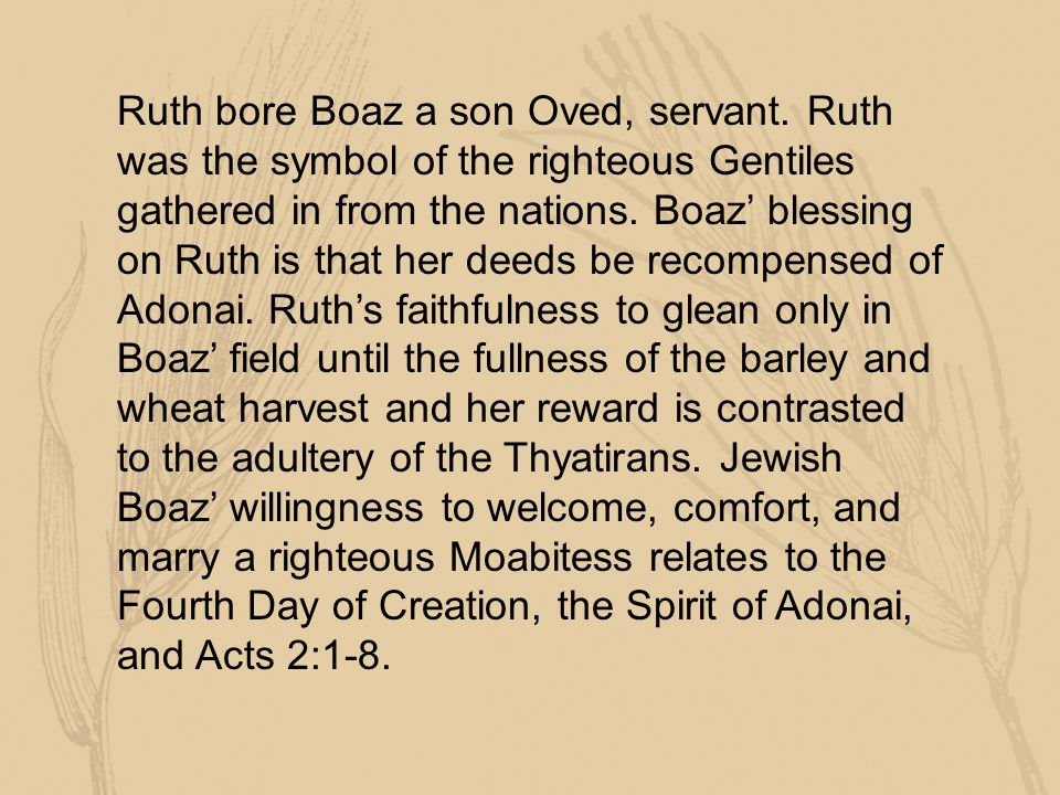 Ruth bore Boaz a son Oved, servant. Ruth was the symbol of the righteous Gentiles gathered in from the nations. Boaz' blessing on Ruth is that her dee