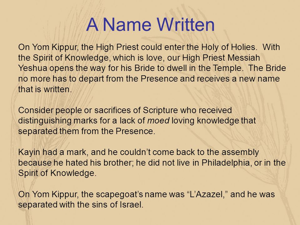 A Name Written On Yom Kippur, the High Priest could enter the Holy of Holies. With the Spirit of Knowledge, which is love, our High Priest Messiah Yes